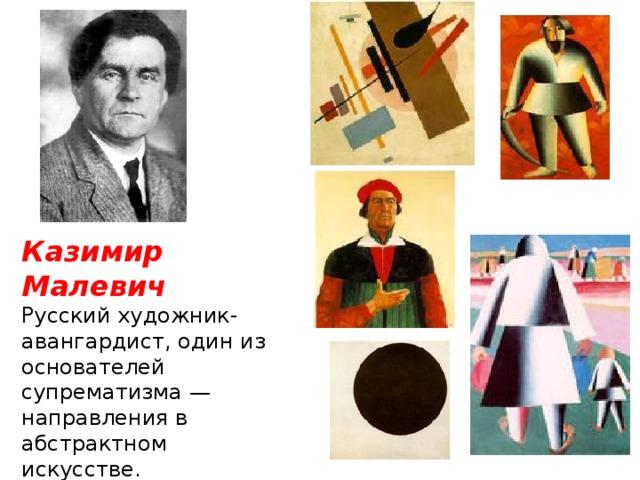 Казимир Малевич Русский художник-авангардист, один из основателей супрематизма— направления в абстрактном искусстве.