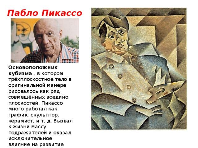 Пабло Пикассо Основоположник кубизма , в котором трёхплоскостное тело в оригинальной манере рисовалось как ряд совмещённых воедино плоскостей. Пикассо много работал как график, скульптор, керамист, и т.д. Вызвал к жизни массу подражателей и оказал исключительное влияние на развитие изобразительного искусства в XX веке.