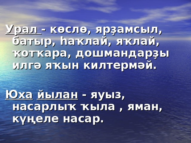Урал - көслө, ярҙамсыл, батыр, һаҡлай, яҡлай, ҡотҡара, дошмандарҙы илгә яҡын килтермәй.  Юха  йылан - яуыз, насарлыҡ ҡыла , яман, күңеле насар.