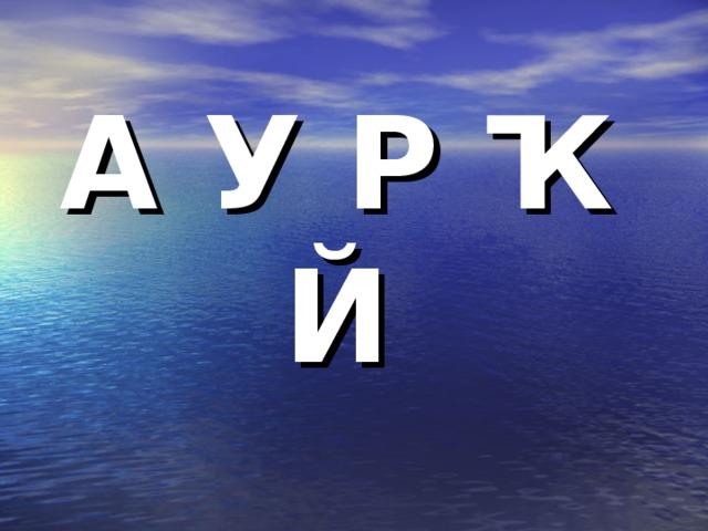 А У Р Ҡ Й