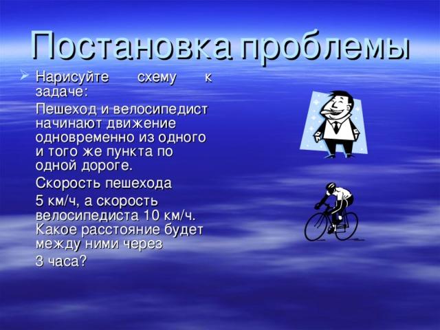 Постановка  проблемы Нарисуйте схему к задаче:  Пешеход и велосипедист начинают движение одновременно из одного и того же пункта по одной дороге.  Скорость пешехода  5 км/ч, а скорость велосипедиста 10 км/ч. Какое расстояние будет между ними через  3 часа?
