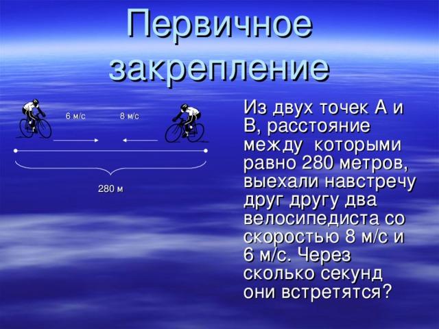 Первичное закрепление            6 м/с    8 м/с                    280 м             Из двух точек А и B , расстояние  между которыми равно 280 метров, выехали навстречу друг другу два велосипедиста со скоростью 8 м/с и 6 м/с. Через  сколько секунд они встретятся?