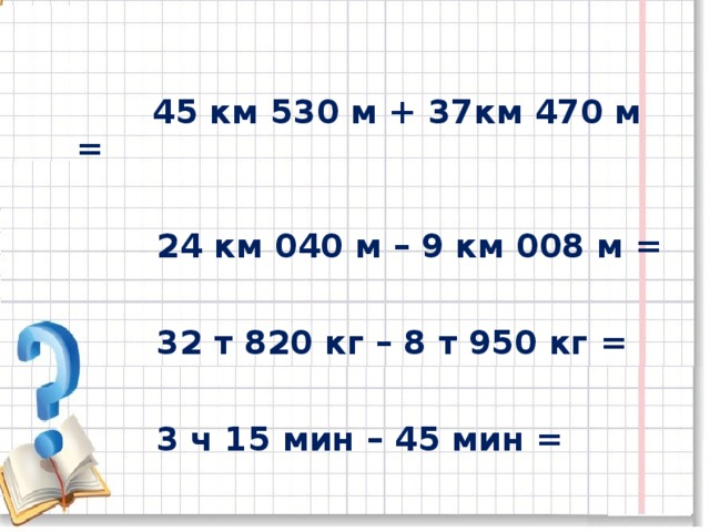 45 км 530 м + 37км 470 м =   24 км 040 м – 9 км 008 м =   32 т 820 кг – 8 т 950 кг =   3 ч 15 мин – 45 мин =