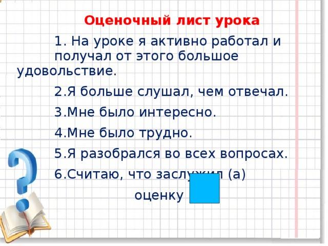 Оценочный лист урока  1. На уроке я активно работал и получал от этого большое удовольствие.  2.Я больше слушал, чем отвечал.  3.Мне было интересно.  4.Мне было трудно.  5.Я разобрался во всех вопросах.  6.Считаю, что заслужил (а)  оценку