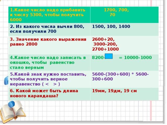 1.Какое число надо прибавить к числу 5300, чтобы получить 6000  1700, 700,  70 2. Из какого числа вычли 800, если получили 700 1500, 100, 1400 3. Значение какого выражения равно 2800 2600+20,  3000-200, 2700+1000 4.Какое число надо записать в окошко, чтобы равенство стало верным 8200+ = 10000-1000 5.Какой знак нужно поставить, чтобы получить верное неравенство (  ) 5600-(300+600) * 5600-300+600 6. Какой может быть длина нового карандаша ? 19 мм, 19дм, 19 см