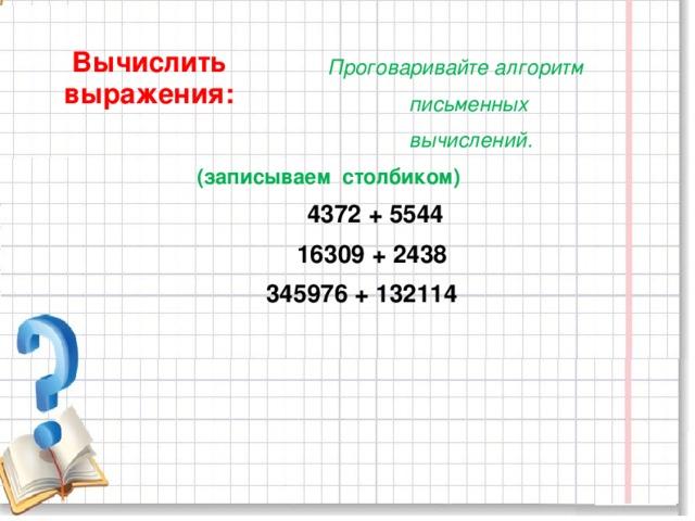 Проговаривайте алгоритм  письменных  вычислений.  (записываем столбиком)  4372 + 5544  16309 + 2438  345976 + 132114   Вычислить выражения: