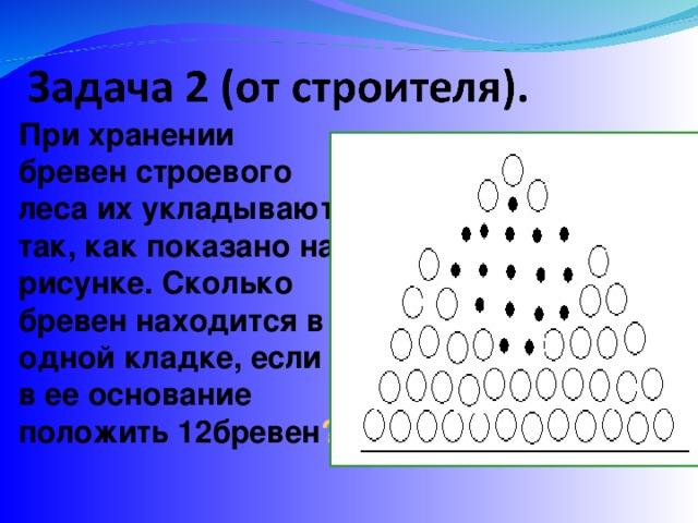 При хранении бревен строевого леса их укладывают так, как показано на рисунке. Сколько бревен находится в одной кладке, если  в  ее основание положить 12бревен ?