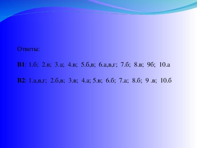 Ответы: В1 : 1.б; 2.в; 3.а; 4.в; 5.б,в; 6.а,в,г; 7.б; 8.в; 9б; 10.а В2 : 1.а,в,г; 2.б,в; 3.в; 4.а; 5.в; 6.б; 7.а; 8.б; 9 .в; 10.б
