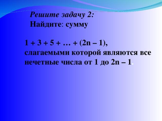 Решите задачу 2 : Найдите : сумму 1 + 3 + 5 + … + (2n – 1), слагаемыми которой являются все нечетные числа от 1 до 2n – 1 .