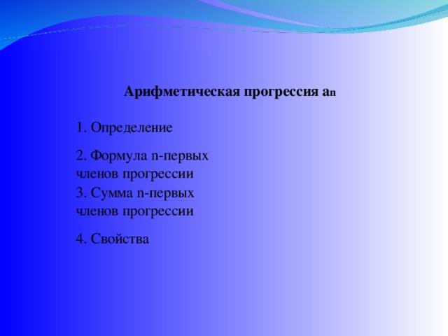 Арифметическая прогрессия а n 1. Определение  2. Формула n-первых членов прогрессии 3. Сумма n-первых членов прогрессии 4. Свойства
