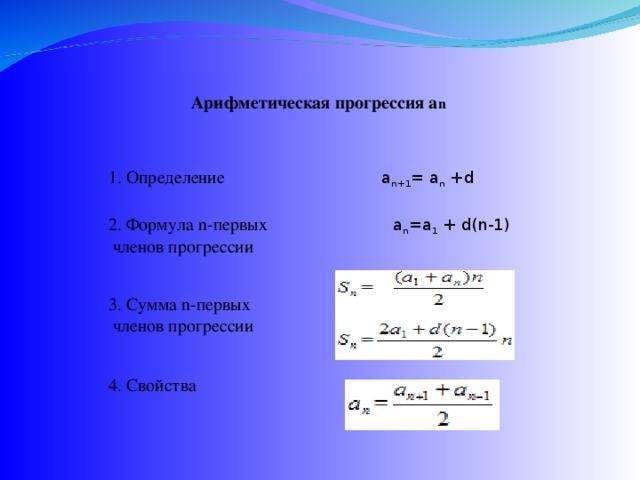 Арифметическая прогрессия a n 1. Определение    a n+1 = a n +d 2. Формула n-первых  a n =a 1 + d(n-1)  членов прогрессии 3. Сумма n-первых  членов прогрессии 4. Свойства