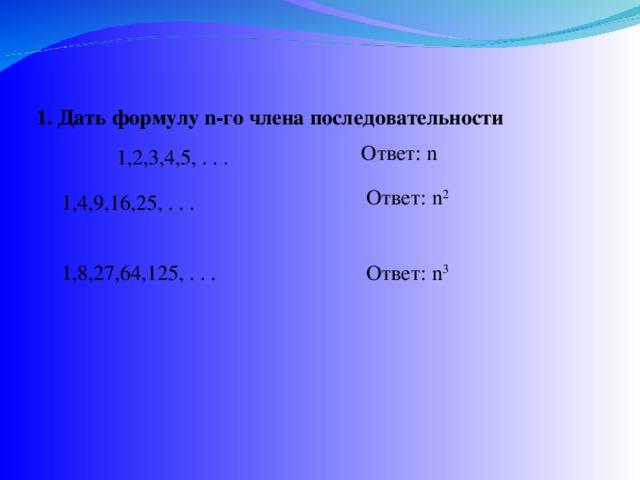 1. Дать формулу n -го члена последовательности Ответ: n 1,2,3,4,5, . . . Ответ: n 2 1,4,9,16,25, . . . 1,8,27,64,125, . . .  Ответ: n 3