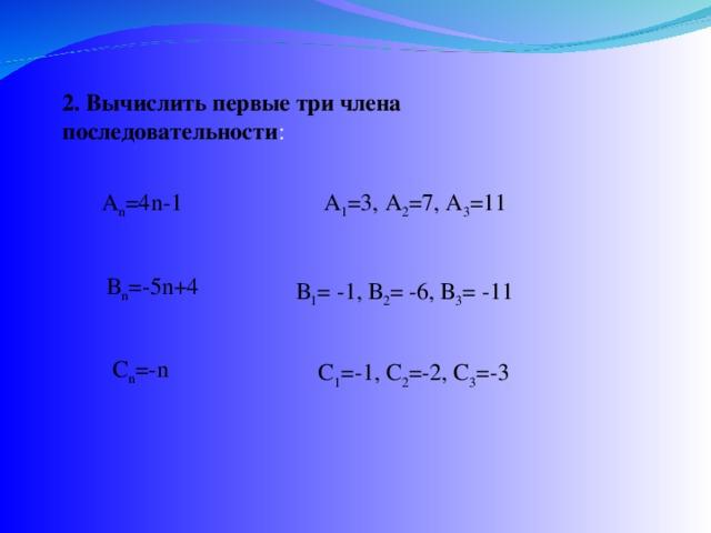 2. Вычислить первые три члена последовательности : A n =4 n -1 А 1 =3, А 2 =7, А 3 =11 В n =-5 n +4 В 1 = -1, В 2 = -6, В 3 = -11 С n =- n С 1 =-1, С 2 =-2, С 3 =-3
