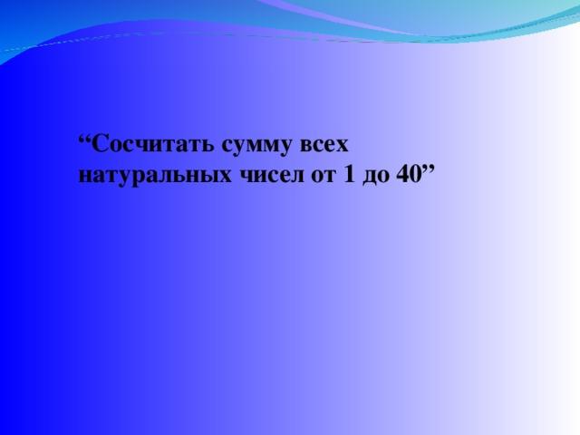 """"""" Сосчитать сумму всех натуральных чисел от 1 до 40"""""""