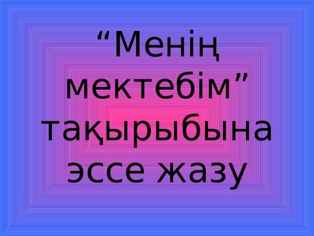 """"""" Менің мектебім"""" тақырыбына эссе жазу"""