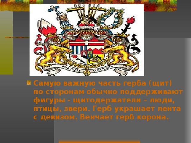 Самую важную часть герба (щит) по сторонам обычно поддерживают фигуры - щитодержатели – люди, птицы, звери. Герб украшает лента с девизом. Венчает герб корона.