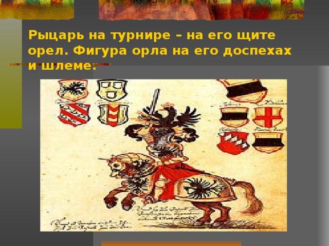 Рыцарь на турнире – на его щите орел. Фигура орла на его доспехах и шлеме.