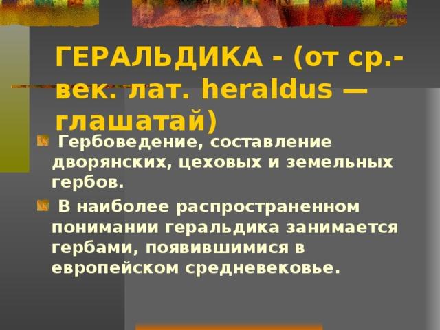 ГЕРАЛЬДИКА -  (от ср.-век. лат. heraldus — глашатай)