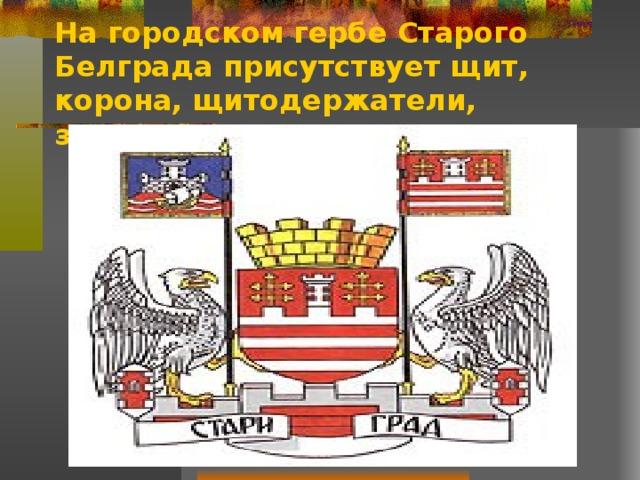 На городском гербе Старого Белграда присутствует щит, корона,  щитодержатели, знамена, постамент.