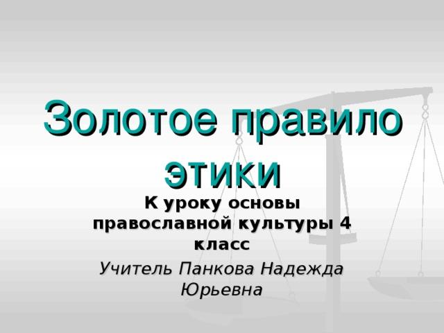 Золотое правило этики К уроку основы православной культуры 4 класс Учитель Панкова Надежда Юрьевна