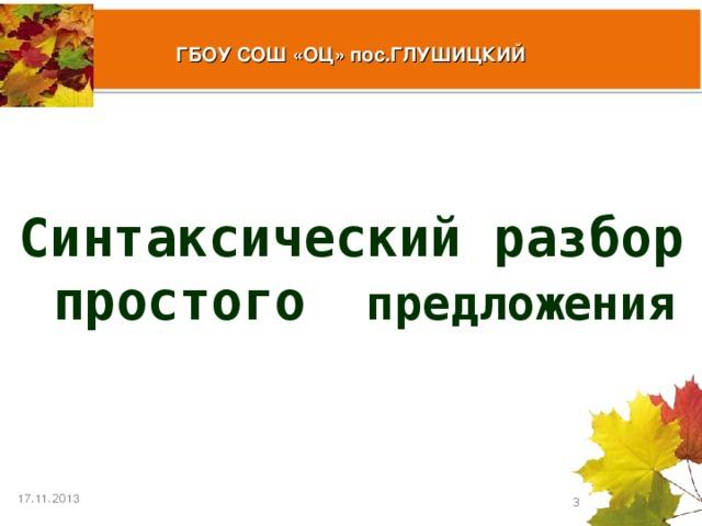 ГБОУ СОШ «ОЦ» пос.ГЛУШИЦКИЙ  Синтаксический разбор простого предложения 17 . 11 .20 13