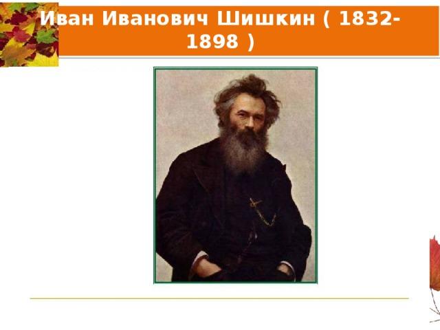 Иван Иванович Шишкин ( 1832-1898 )