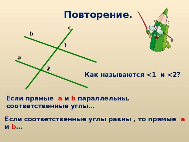 Повторение. c b 1 a 2 Как называются  и  ? Если прямые а  и  b параллельны, соответственные углы… Если соответственные углы равны , то прямые а  и  b …