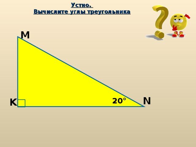 Устно.  Вычислите углы треугольника M N 20 ° K
