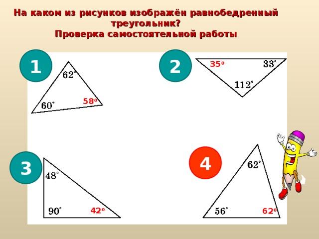 На каком из рисунков изображён равнобедренный треугольник? Проверка самостоятельной работы 1 2 35 0 58 0 4 3 42 0 62 0