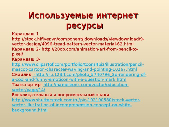 Используемые интернет ресурсы Карандаш 1 - http://stock.hiflyer.vn/component/jdownloads/viewdownload/9-vector-design/4096-tread-pattern-vector-material-62.html Карандаш 2- http://20cb.com/animation-art-from-pencil-to-pixel/ Карандаш 3- http://www.clipartof.com/portfolio/toons4biz/illustration/pencil-mascot-cartoon-character-waving-and-pointing-10267.html Смайлик - http://ru.123rf.com/photo_5740796_3d-rendering-of-a-cool-and-funny-emoticon-with-a-question-mark.html Транспортир- http://hameleons.com/vector/education-vector/page/14/ Восклицательный и вопросительный знаки- http://www.shutterstock.com/ru/pic-192190580/stock-vector-vector-illustration-of-incomprehension-concept-on-white-background.html