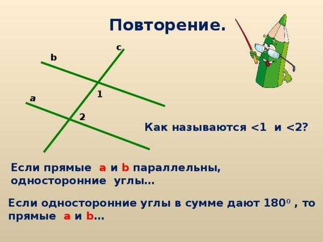 Повторение. c b 1 a 2 Как называются  и  ? Если прямые а  и  b параллельны, односторонние углы… Если односторонние углы в сумме дают 180 0 , то прямые а  и  b …