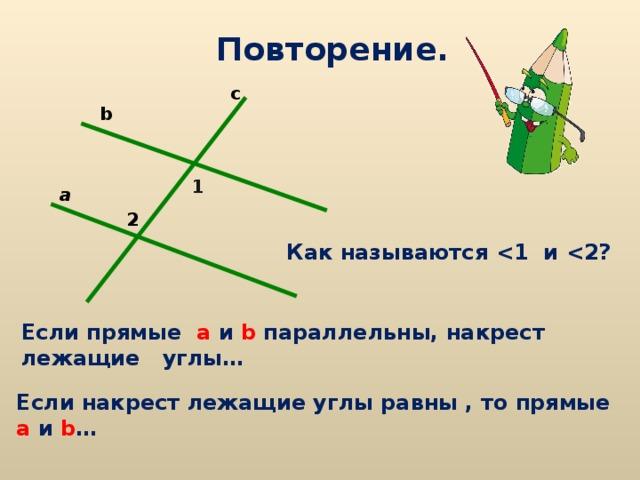 Повторение. c b 1 a 2 Как называются  и  ? Если прямые а  и  b параллельны, накрест лежащие углы… Если накрест лежащие углы равны , то прямые а  и  b …