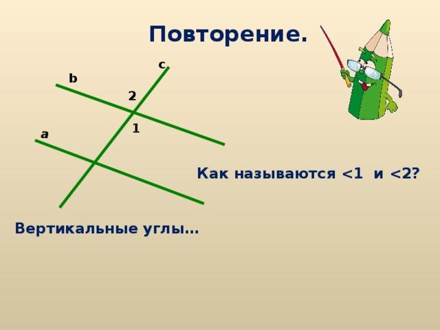 Повторение. c b 2 1 a Как называются  и  ? Вертикальные углы…