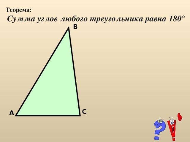 Теорема:  Сумма углов любого треугольника равна 180 ° В С А