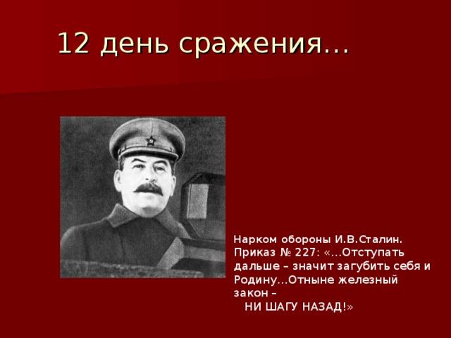 12 день сражения… Нарком обороны И.В.Сталин. Приказ № 227: «…Отступать дальше – значит загубить себя и Родину…Отныне железный закон –  НИ ШАГУ НАЗАД!»