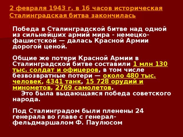 2 февраля 1943 г. в 16 часов историческая Сталинградская битва закончилась   Победа в Сталинградской битве над одной из сильнейших армий мира - немецко-фашистской — далась Красной Армии дорогой ценой.  Общие же потери Красной Армии в Сталинградской битве составили 1 млн 130 тыс. солдат и офицеров , в том числе безвозвратные потери — около 480 тыс. человек , 4341 танк , 15 728 орудий и минометов , 2769 самолетов .  Это была выдающаяся победа советского народа.  Под Сталинградом были пленены 24 генерала во главе с генерал-фельдмаршалом Ф. Паулюсом