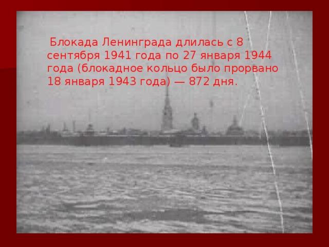Блокада Ленинграда длилась с 8 сентября 1941 года по 27 января 1944 года (блокадное кольцо было прорвано 18 января 1943 года) — 872 дня.