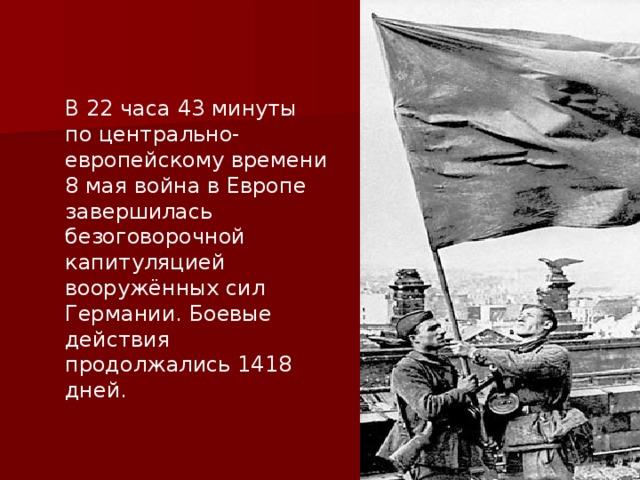 В 22 часа 43 минуты по центрально-европейскому времени 8 мая война в Европе завершилась безоговорочной капитуляцией вооружённых сил Германии. Боевые действия продолжались 1418 дней.