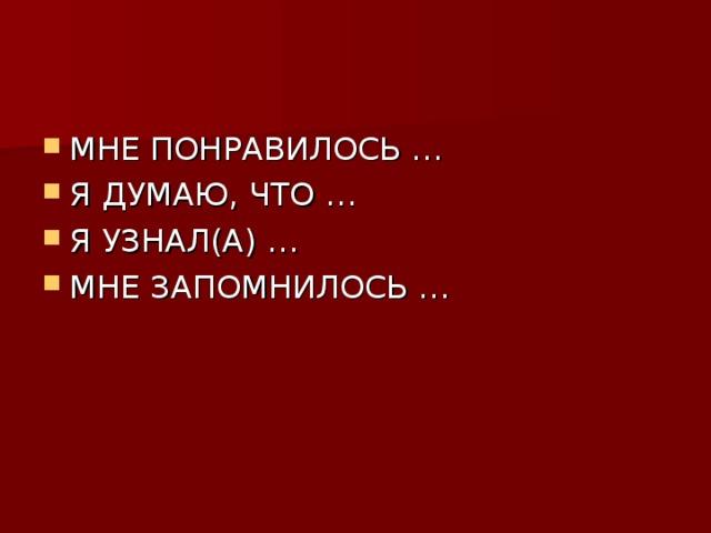 МНЕ ПОНРАВИЛОСЬ … Я ДУМАЮ, ЧТО … Я УЗНАЛ(А) … МНЕ ЗАПОМНИЛОСЬ …