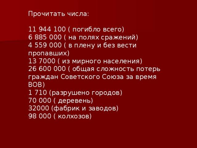 Прочитать числа: 11 944 100 ( погибло всего) 6 885 000 ( на полях сражений) 4 559 000 ( в плену и без вести пропавших) 13 7000 ( из мирного населения) 26 600 000 ( общая сложность потерь граждан Советского Союза за время ВОВ) 1 710 (разрушено городов) 70 000 ( деревень) 32000 (фабрик и заводов) 98 000 ( колхозов)