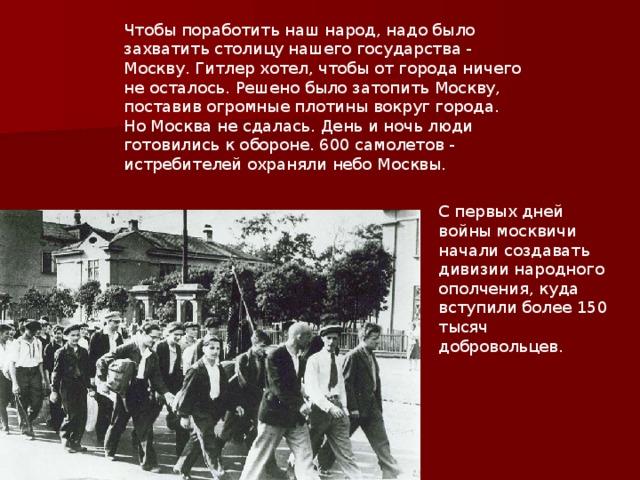 Чтобы поработить наш народ, надо было захватить столицу нашего государства - Москву. Гитлер хотел, чтобы от города ничего не осталось. Решено было затопить Москву, поставив огромные плотины вокруг города. Но Москва не сдалась. День и ночь люди готовились к обороне. 600 самолетов - истребителей охраняли небо Москвы. С первых дней войны москвичи начали создавать дивизии народного ополчения, куда вступили более 150 тысяч добровольцев.