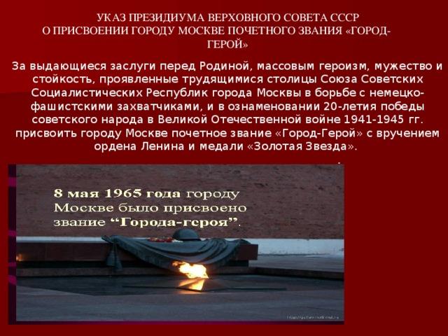 УКАЗ ПРЕЗИДИУМА ВЕРХОВНОГО СОВЕТА СССР  О ПРИСВОЕНИИ ГОРОДУ МОСКВЕ ПОЧЕТНОГО ЗВАНИЯ «ГОРОД- ГЕРОЙ»   За выдающиеся заслуги перед Родиной, массовым героизм, мужество и стойкость, проявленные трудящимися столицы Союза Советских Социалистических Республик города Москвы в борьбе с немецко-фашистскими захватчиками, и в ознаменовании 20-летия победы советского народа в Великой Отечественной войне 1941-1945 гг. присвоить городу Москве почетное звание «Город-Герой» с вручением ордена Ленина и медали «Золотая Звезда».      .
