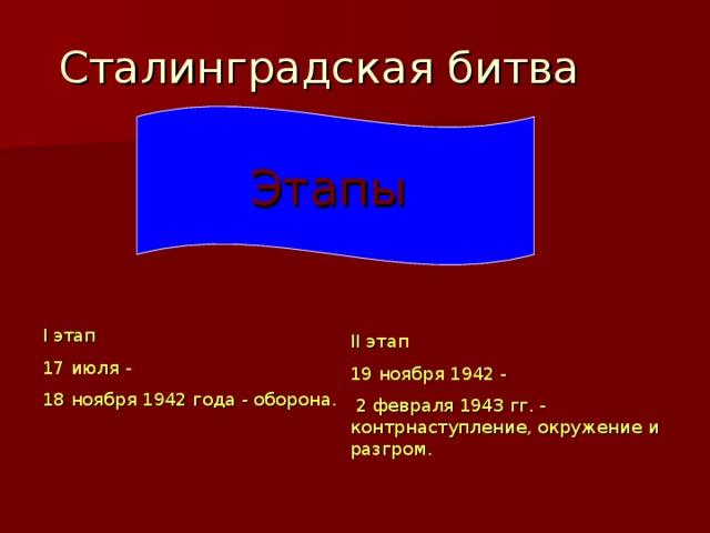 Сталинградская битва  Этапы I этап 17 июля - 18 ноября 1942 года - оборона. II этап 19 ноября 1942 -  2 февраля 1943 гг. - контрнаступление, окружение и разгром.