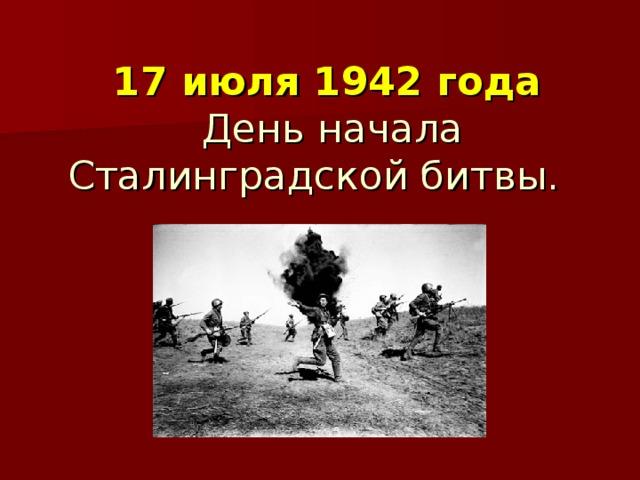 17 июля 1942 года   День начала Сталинградской битвы.