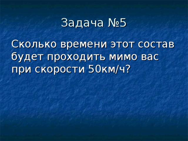 Сколько времени этот состав будет проходить мимо вас при скорости 50км/ч?