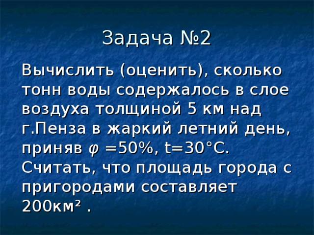 Вычислить (оценить), сколько тонн воды содержалось в слое воздуха толщиной 5 км над г.Пенза в жаркий летний день, приняв φ  =50% , t =30 ° C . Считать, что площадь города с пригородами составляет 200км ² .