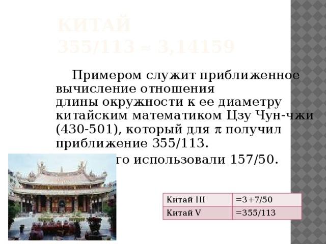 Китай  355/113  3,14159   Примером служит приближенное вычисление отношения длиныокружности к ее диаметру китайским математиком Цзу Чун-чжи (430-501), который для  получил приближение 355/113.  До этого использовали 157/50. Китай III Китай V =3+7/50 =355/113