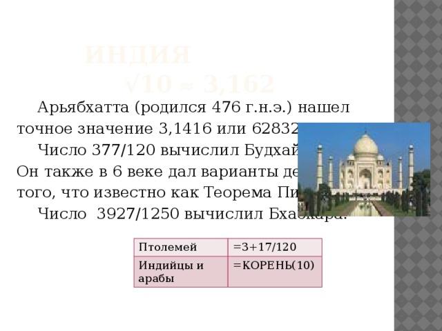 Индия  √10  3,162   Арьябхатта (родился 476 г.н.э.) нашел точное значение 3,1416 или 62832/20000.  Число 377/120 вычислил Будхайян. Он также в 6 веке дал варианты действий того, что известно как Теорема Пифагора.  Число 3927/1250 вычислил Бхаскара. Птолемей Индийцы и арабы =3+17/120 =КОРЕНЬ(10)