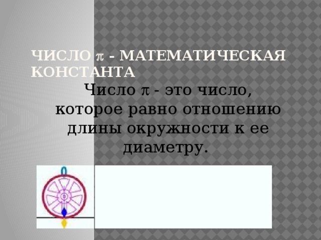 Число  - математическая константа Число p - это число, которое равно отношению длины окружности к ее диаметру.