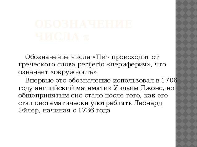 Обозначение числа   Обозначение числа «Пи» происходит от греческого слова perijerio «периферия», что означает «окружность».  Впервые это обозначение использовал в 1706 году английский математик Уильям Джонс, но общепринятым оно стало после того, как его стал систематически употреблять Леонард Эйлер, начиная с 1736 года